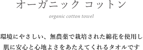 環境にやさしい、無農薬で栽培された綿花を使用し、肌に安心と心地よさをあたえてくれるタオルです